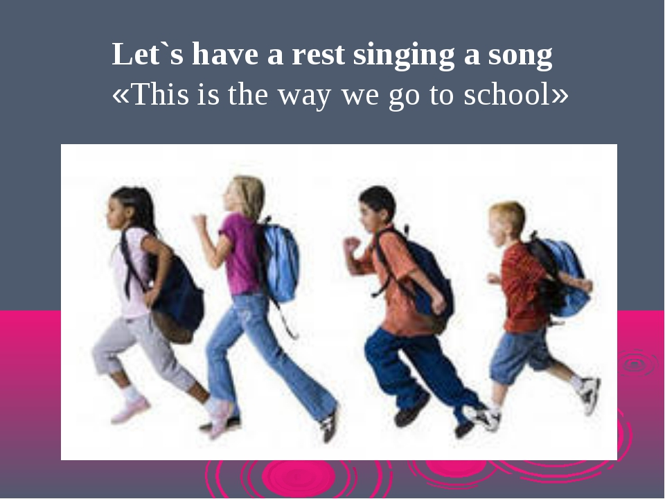 Let`s have a rest singing a song «This is the way we go to school»