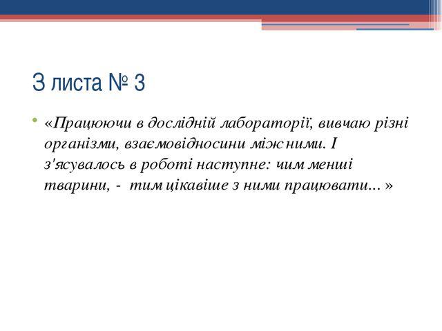 З листа № 3 «Працюючи в дослідній лабораторії, вивчаю різні організми, взаєм...