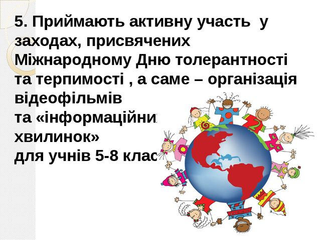5. Приймають активну участь у заходах, присвячених Міжнародному Дню толерантн...