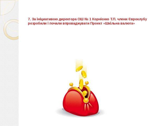 7. За ініциативою директора ОШ № 1 Корнієнко Т.П. члени Євроклубу розробили...