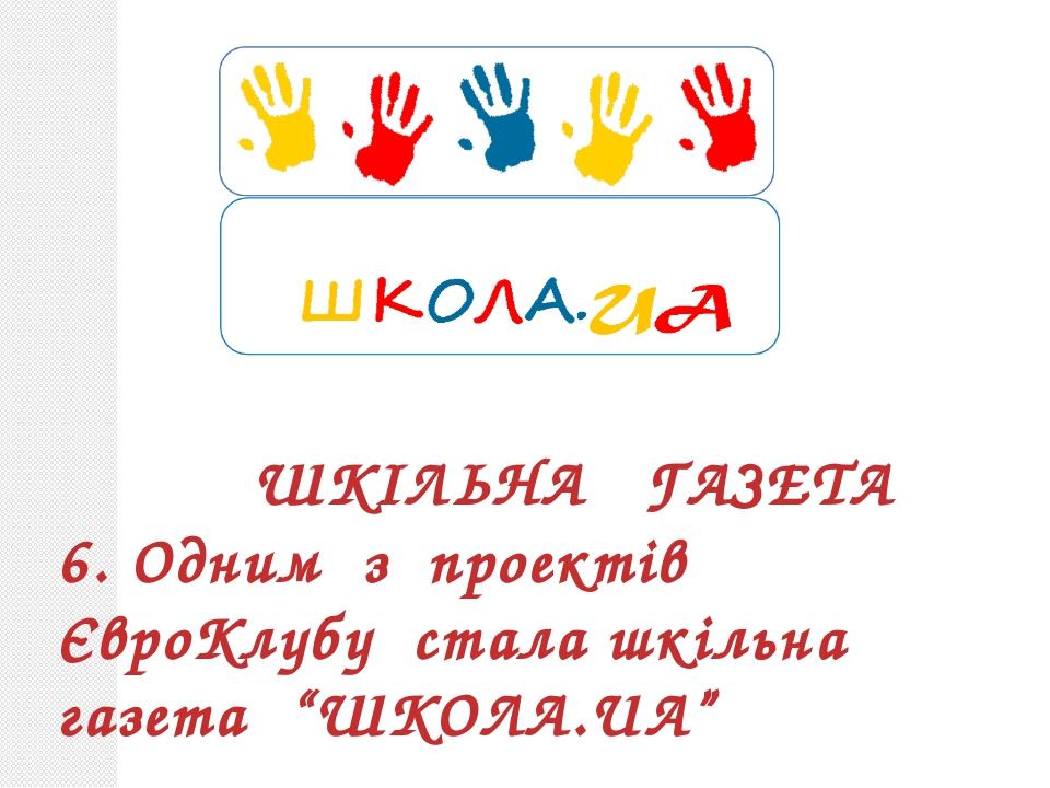 """ШКІЛЬНА ГАЗЕТА 6. Одним з проектів ЄвроКлубу стала шкільна газета """"ШКОЛА.UA"""""""