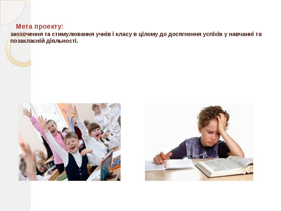 Мета проекту: заохочення та стимулювання учнів і класу в цілому до досягненн...