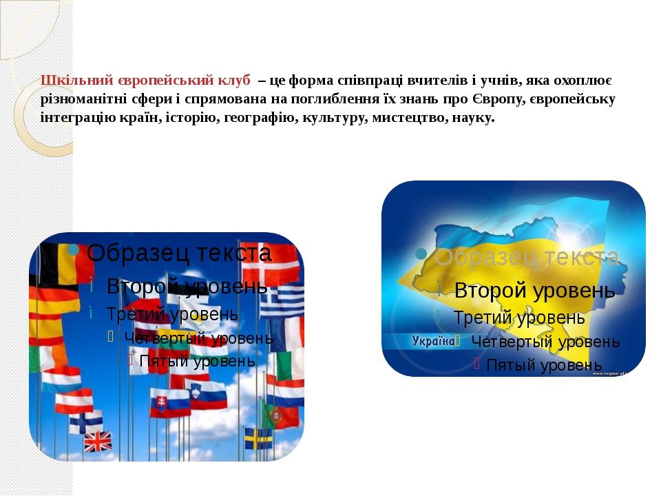 Шкільний європейський клуб – це форма співпраці вчителів і учнів, яка охоплю...
