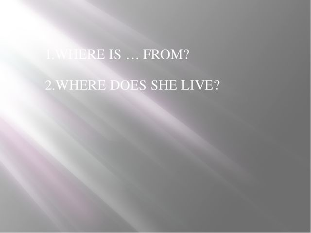 1.WHERE IS … FROM? 2.WHERE DOES SHE LIVE?