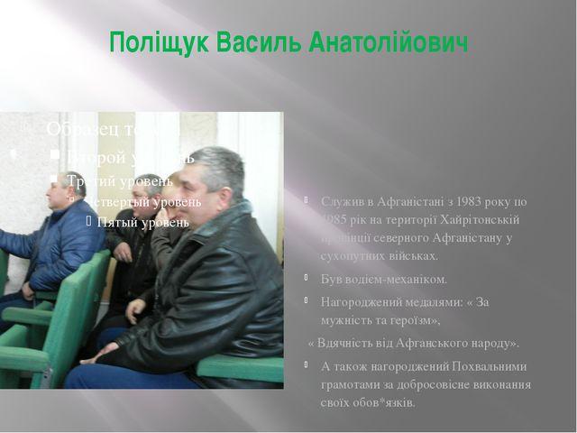 Поліщук Василь Анатолійович Служив в Афганістані з 1983 року по 1985 рік на т...