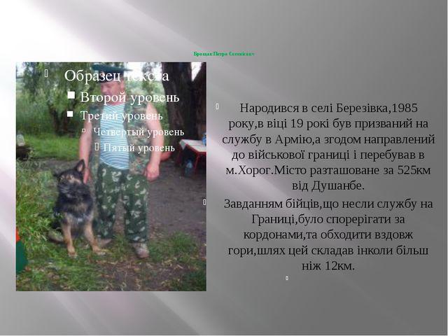 Брощак Петро Євгенієвич  Народився в селі Березівка,1985 року,в віці 19 рокі...