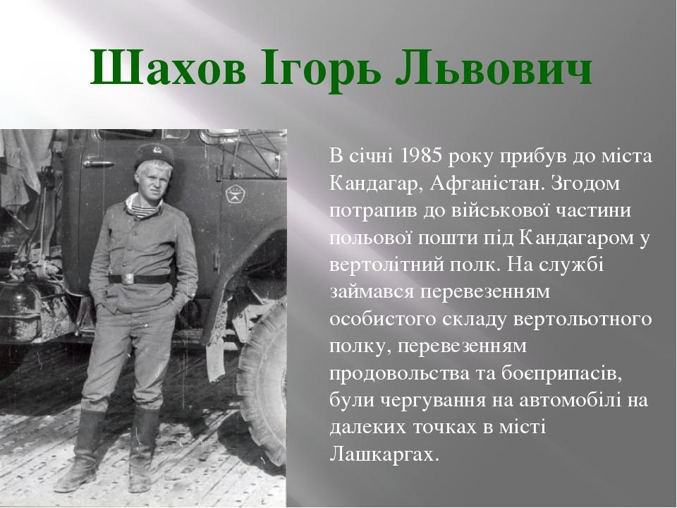 Шахов Ігорь Львович В січні 1985 року прибув до міста Кандагар, Афганістан. З...