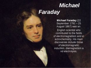 Michael Faraday  Michael Faraday (22 September 1791 – 25 August 1867) was an