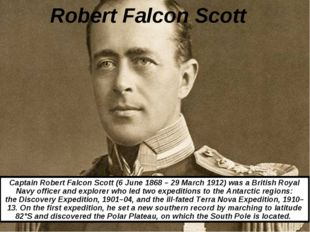 Robert Falcon Scott Captain Robert Falcon Scott (6 June 1868 – 29 March 1912)