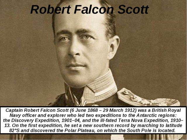 Robert Falcon Scott Captain Robert Falcon Scott (6 June 1868 – 29 March 1912)...