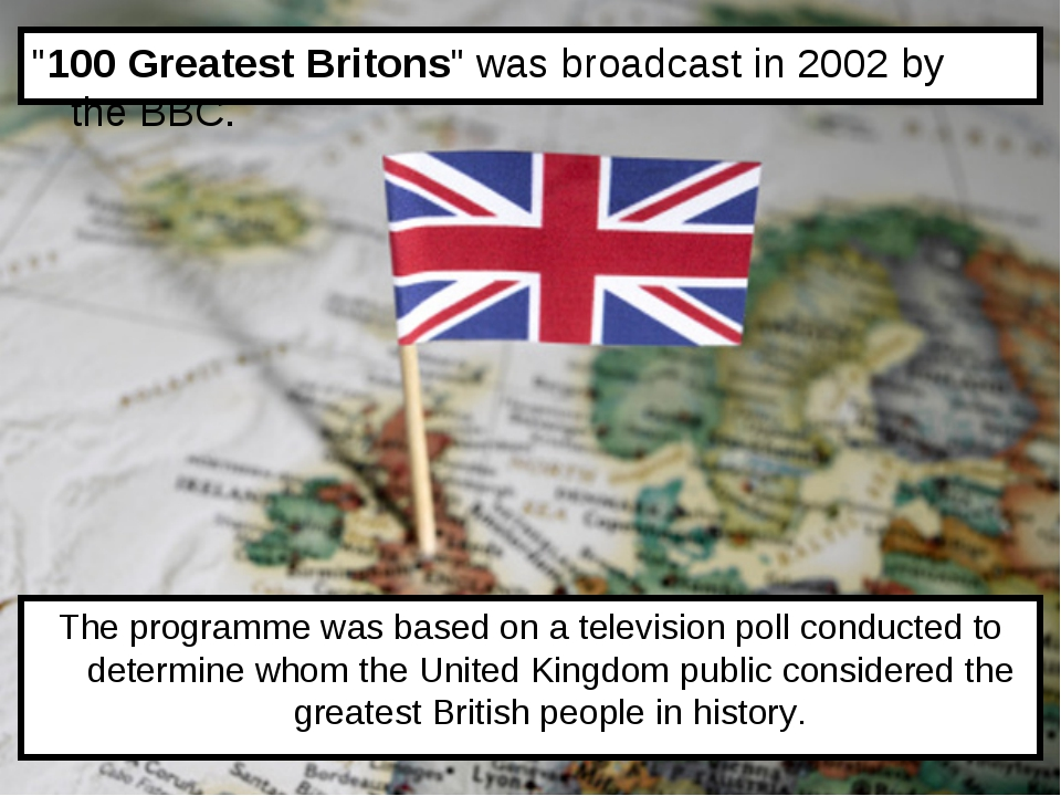 """100 Greatest Britons"" was broadcast in 2002 by the BBC. The programme was ba..."