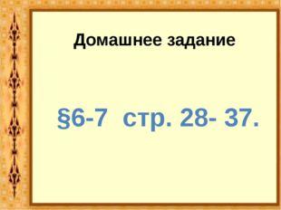 Домашнее задание §6-7 стр. 28- 37.