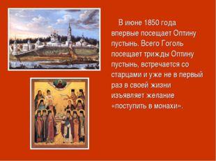 В июне 1850 года впервые посещает Оптину пустынь. Всего Гоголь посещает триж