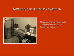 Комната, где скончался писатель 21 февраля Гоголь умер в своей последней квар