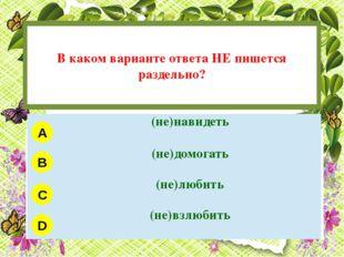 В каком варианте ответа НЕ пишется раздельно? A B C D (не)навидеть (не)домог