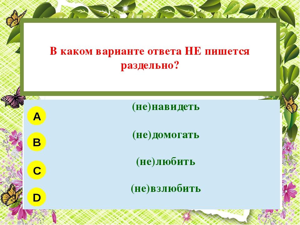 В каком варианте ответа НЕ пишется раздельно? A B C D (не)навидеть (не)домог...