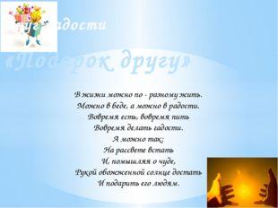 «Подарок другу» Круг радости В жизни можно по - разному жить. Можно в беде,