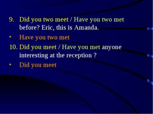 Did you two meet / Have you two met before? Eric, this is Amanda. Have you tw