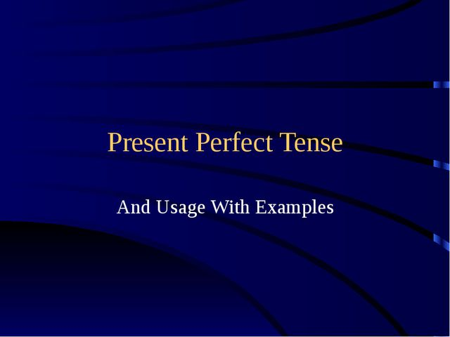 Present Perfect Tense And Usage With Examples