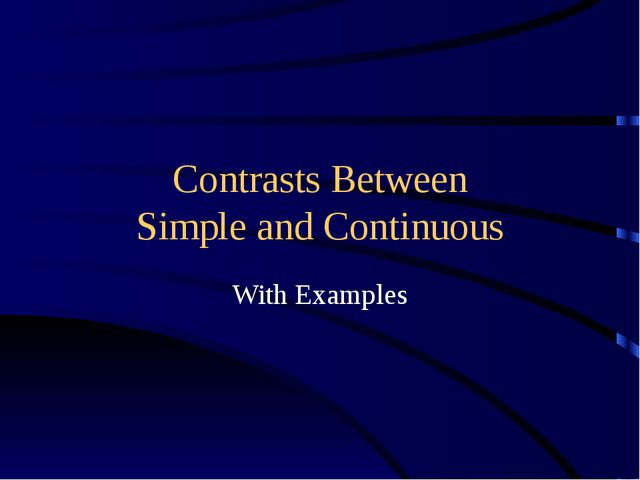 Contrasts Between Simple and Continuous With Examples