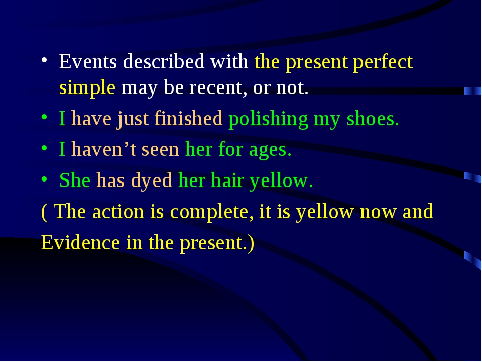 Events described with the present perfect simple may be recent, or not. I hav...