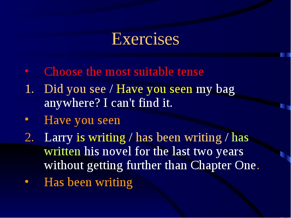 Exercises Choose the most suitable tense Did you see / Have you seen my bag a...