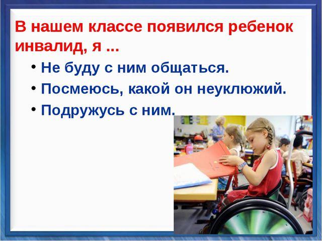 В нашем классе появился ребенок инвалид, я ... Не буду с ним общаться. Посмею...