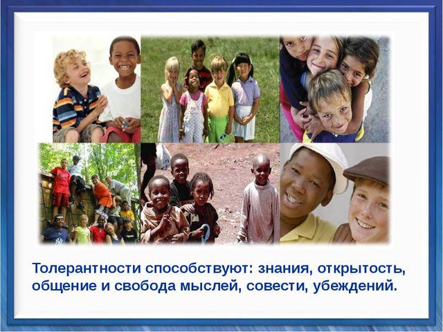 Толерантности способствуют: знания, открытость, общение и свобода мыслей, сов...
