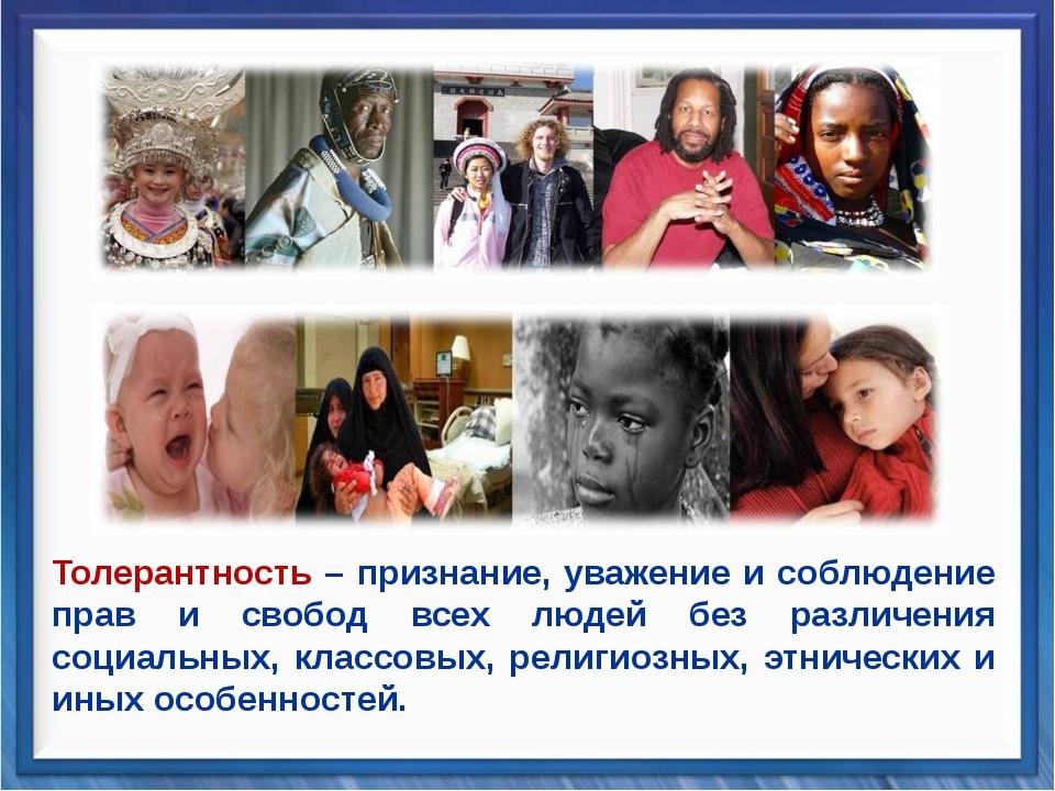 Толерантность – признание, уважение и соблюдение прав и свобод всех людей без...