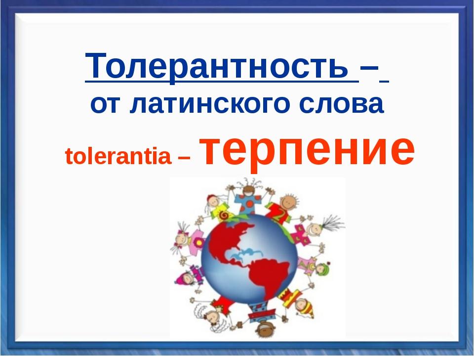 Толерантность – от латинского слова tolerantia – терпение