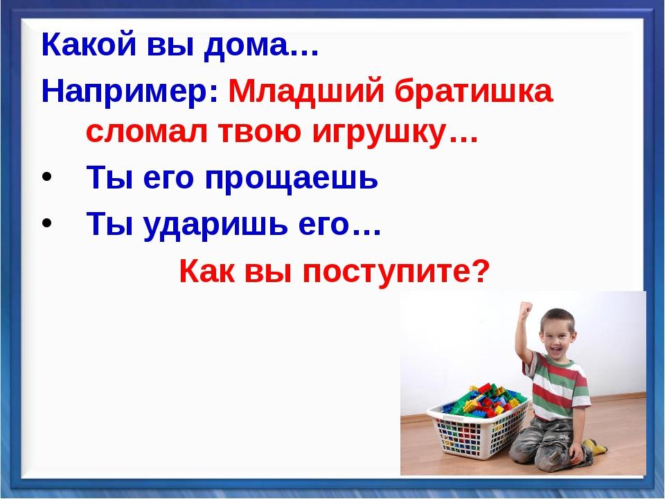 Какой вы дома… Например: Младший братишка сломал твою игрушку… Ты его прощаеш...