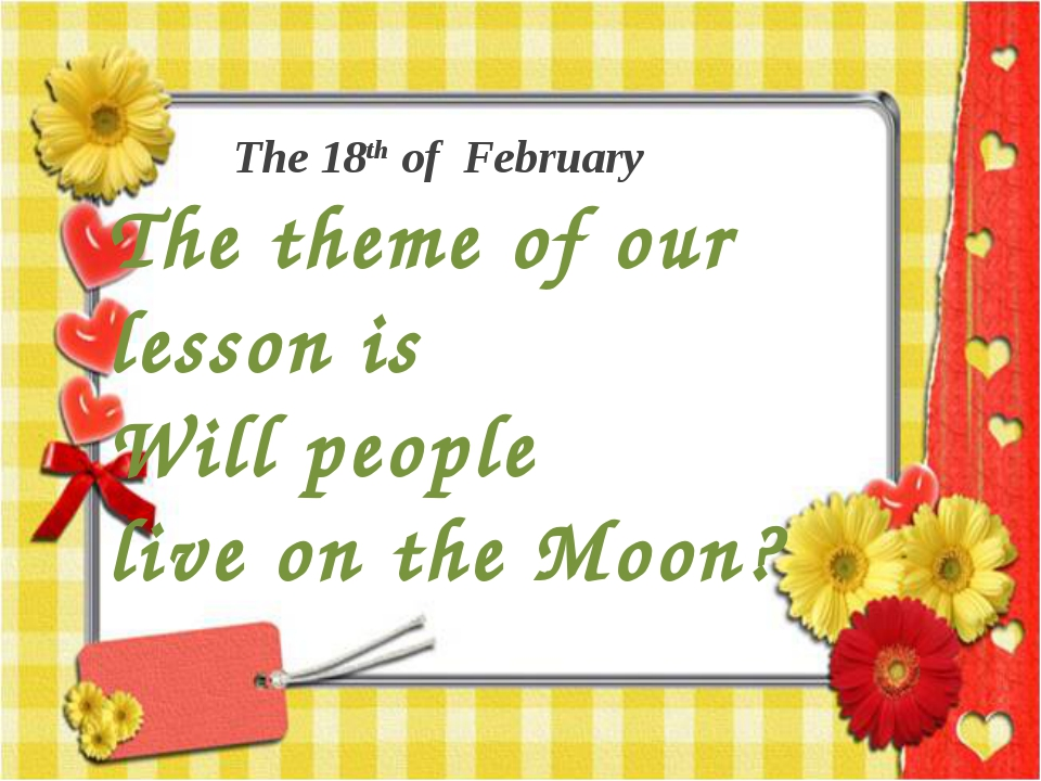 The 18th of February The theme of our lesson is Will people live on the Moon?