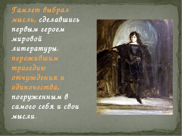 Гамлет выбрал мысль, сделавшись первым героем мировой литературы, пережившим...