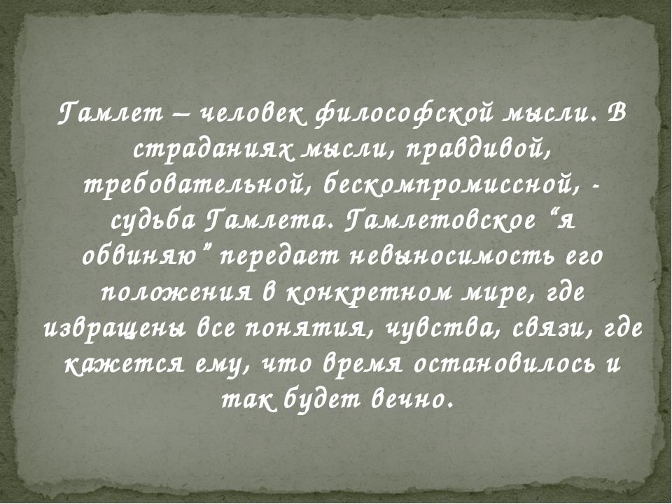 Гамлет – человек философской мысли. В страданиях мысли, правдивой, требовател...