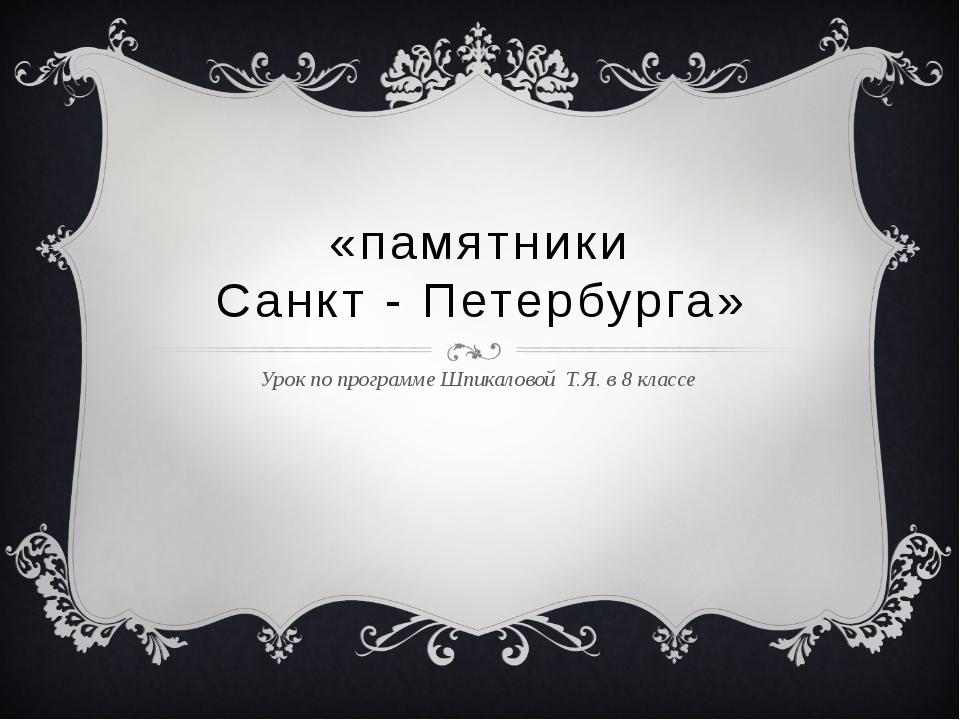 «памятники Санкт - Петербурга» Урок по программе Шпикаловой Т.Я. в 8 классе