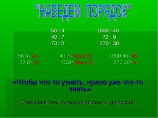 56 : 4 1600 : 40 40 : 7 72 : 6 73 : 8 270 : 30 56:4=14 40:7=5(ост.5) 1600:40