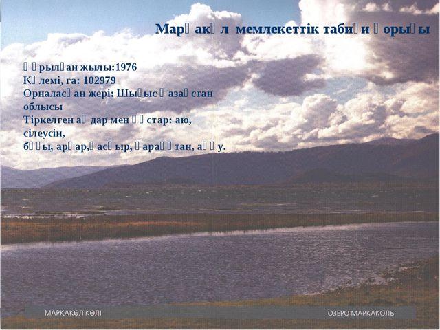 Марқакөл мемлекеттік табиғи қорығы Құрылған жылы:1976 Көлемі, га: 102979 Орна...