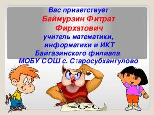Вас приветствует Баймурзин Фитрат Фирхатович учитель математики, информатики