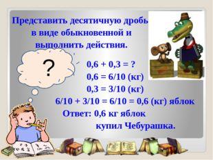 ? 0,6 + 0,3 = ? 0,6 = 6/10 (кг) 0,3 = 3/10 (кг) 6/10 + 3/10 = 6/10 = 0,6 (кг