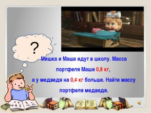 ? Мишка и Маша идут в школу. Масса портфеля Маши 0,8 кг, а у медведя на 0,4