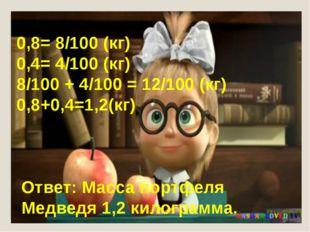 0,8= 8/100 (кг) 0,4= 4/100 (кг) 8/100 + 4/100 = 12/100 (кг) 0,8+0,4=1,2(кг) О