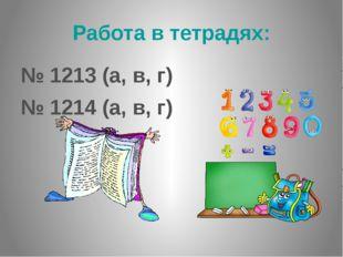 Работа в тетрадях: № 1213 (а, в, г) № 1214 (а, в, г) Работаем самостоятельно