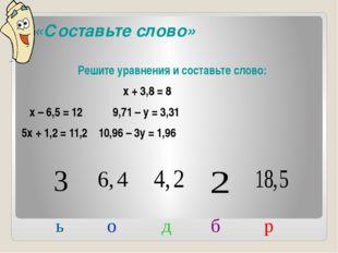 «Составьте слово» Решите уравнения и составьте слово: х + 3,8 = 8 х – 6,5 =