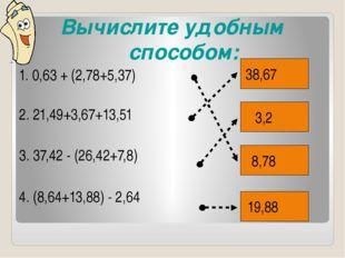 Вычислите удобным способом: 1. 0,63 + (2,78+5,37) 2. 21,49+3,67+13,51 3. 37,4