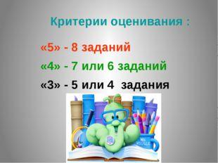 Критерии оценивания : «5» - 8 заданий «4» - 7 или 6 заданий «3» - 5 или 4 за