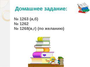 Домашнее задание: № 1263 (а,б) № 1262 № 1268(в,г) (по желанию) Откройте дневн