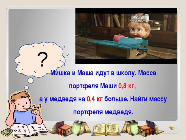 ? Мишка и Маша идут в школу. Масса портфеля Маши 0,8 кг, а у медведя на 0,4...