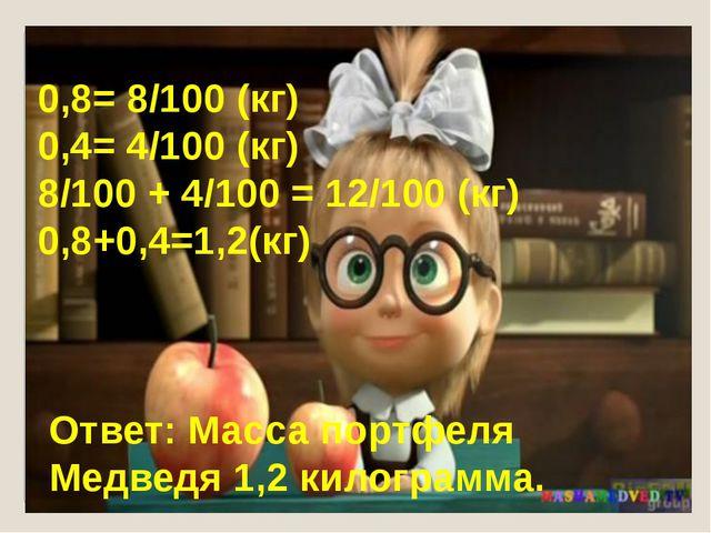 0,8= 8/100 (кг) 0,4= 4/100 (кг) 8/100 + 4/100 = 12/100 (кг) 0,8+0,4=1,2(кг) О...