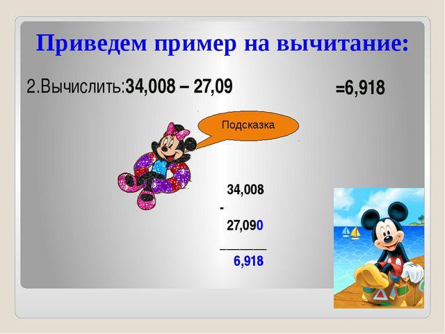 Приведем пример на вычитание: 2.Вычислить:34,008 – 27,09 Подсказка =6,918 34,...