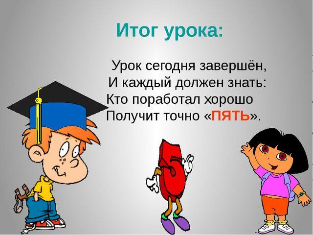 Итог урока: Урок сегодня завершён, И каждый должен знать: Кто поработал хоро...